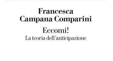 """Photo of """"Eccomi! La teoria dell'anticipazione"""", il nuovo saggio di Francesca Campana Comparini"""